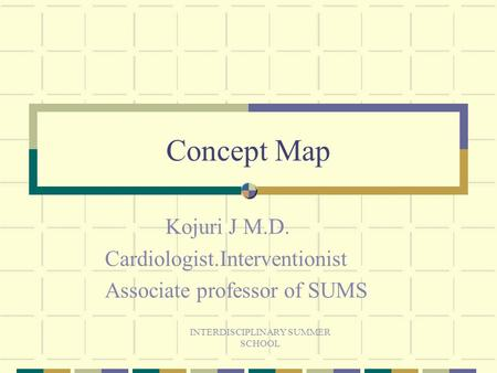 INTERDISCIPLINARY SUMMER SCHOOL Concept Map Kojuri J M.D. Cardiologist.Interventionist Associate professor of SUMS.