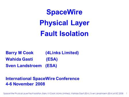 SpaceWire Physical Layer Fault Isolation, Barry M Cook (4Links Limited), Wahida Gasti (ESA), Sven Landstroem (ESA) at ISC 2008 1 SpaceWire Physical Layer.