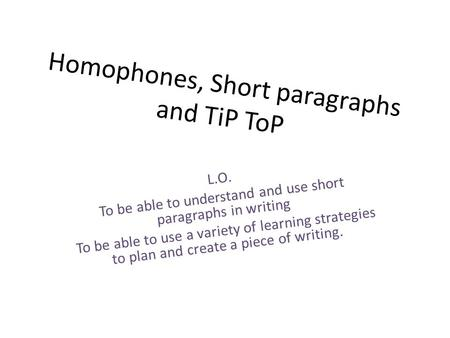 Homophones, Short paragraphs and TiP ToP L.O. To be able to understand and use short paragraphs in writing To be able to use a variety of learning strategies.