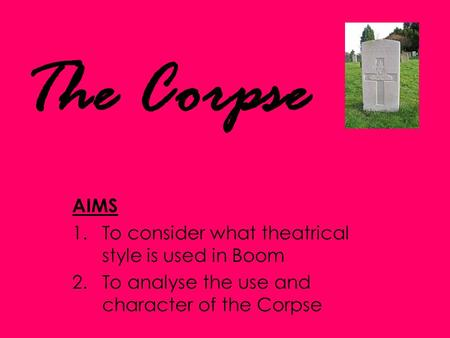 The Corpse AIMS 1.To consider what theatrical style is used in Boom 2.To analyse the use and character of the Corpse.