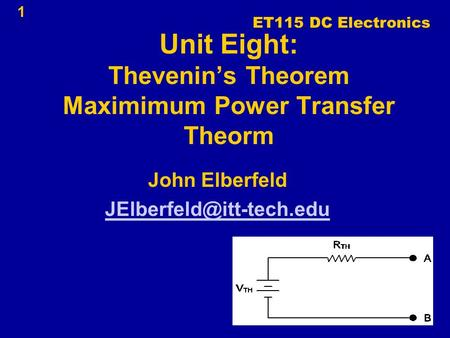 1 Unit Eight: Thevenin's Theorem Maximimum Power Transfer Theorm John Elberfeld ET115 DC Electronics.