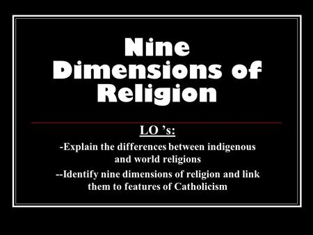Nine Dimensions of Religion LO 's: -Explain the differences between indigenous and world religions --Identify nine dimensions of religion and link them.
