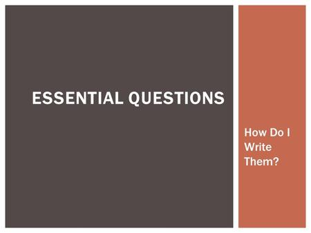 ESSENTIAL QUESTIONS How Do I Write Them?. WHAT ARE THE MOST IMPORTANT CONCEPTS MY STUDENTS SHOULD LEARN FROM THIS LESSON/CHAPTER/UNIT?  Essential questions.