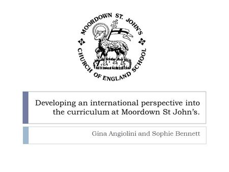 Developing an international perspective into the curriculum at Moordown St John's. Gina Angiolini and Sophie Bennett.