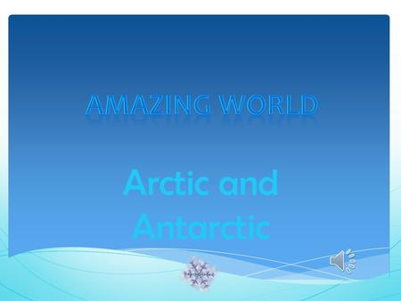 Arctic and Antarctic Poles Apart  The Earth is shaped like a big ball, or sphere. Very top of the sphere  The very top of the world is called the North.