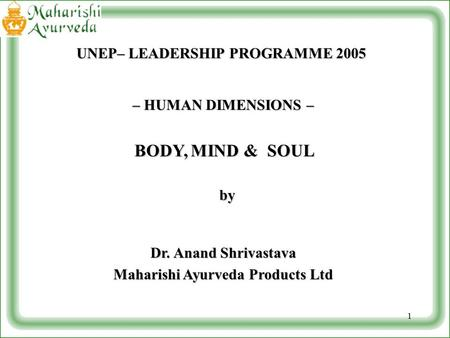 1 – HUMAN DIMENSIONS – BODY,MIND & SOUL BODY, MIND & SOUL by by Dr. Anand Shrivastava Maharishi Ayurveda Products Ltd UNEP– LEADERSHIP PROGRAMME 2005.