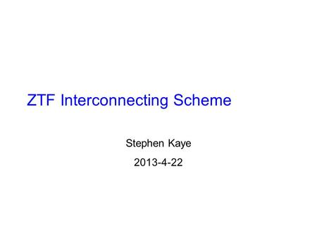 ZTF Interconnecting Scheme Stephen Kaye 2013-4-22.