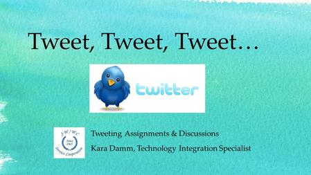 Tweet, Tweet, Tweet… Tweeting Assignments & Discussions Kara Damm, Technology Integration Specialist.