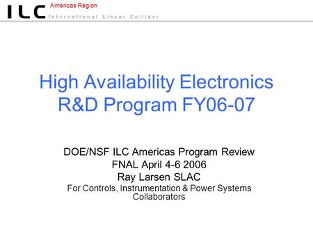 Americas Region High Availability Electronics R&D Program FY06-07 DOE/NSF ILC Americas Program Review FNAL April 4-6 2006 Ray Larsen SLAC For Controls,