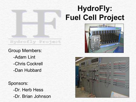 Group Members: -Adam Lint -Chris Cockrell -Dan Hubbard Sponsors: -Dr. Herb Hess -Dr. Brian Johnson HydroFly: Fuel Cell Project.