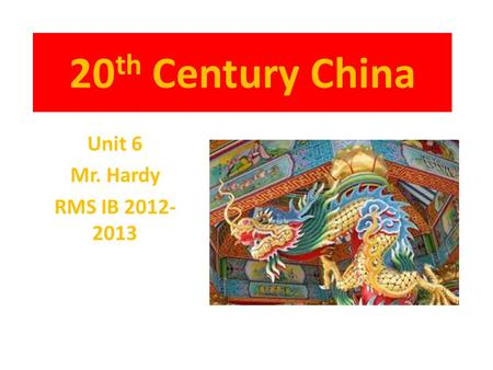 20 th Century China Unit 6 Mr. Hardy RMS IB 2012- 2013.
