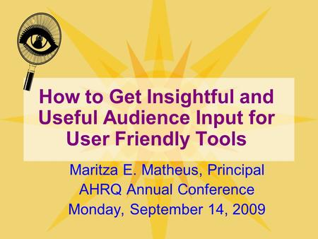 How to Get Insightful and Useful Audience Input for User Friendly Tools Maritza E. Matheus, Principal AHRQ Annual Conference Monday, September 14, 2009.