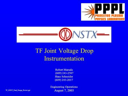 TF Joint Voltage Drop Instrumentation Robert Marsala (609) 243-2507 Hans Schneider (609) 243-2017 Engineering Operations August 7, 2003 TF_JOINT_Final_Design_Review.ppt.