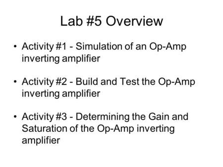 Lab #5 Overview Activity #1 - Simulation of an Op-Amp inverting amplifier Activity #2 - Build and Test the Op-Amp inverting amplifier Activity #3 - Determining.