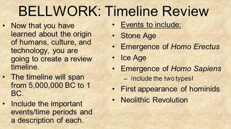 BELLWORK: Timeline Review Now that you have learned about the origin of humans, culture, and technology, you are going to create a review timeline. The.
