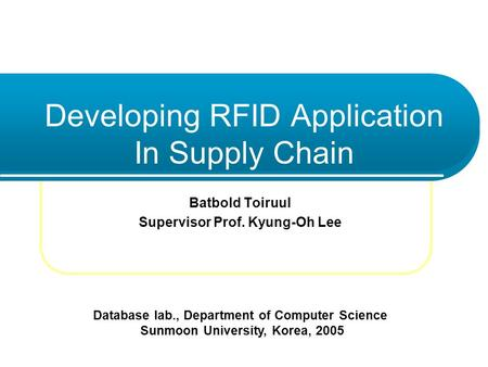 Developing RFID Application In Supply Chain Batbold Toiruul Supervisor Prof. Kyung-Oh Lee Database lab., Department of Computer Science Sunmoon University,