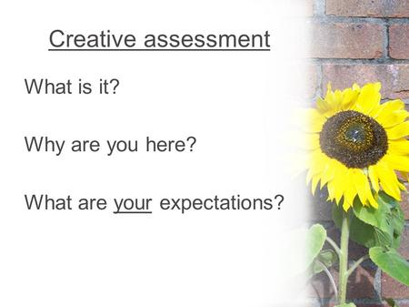 Creative assessment What is it? Why are you here? What are your expectations?