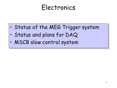 1 Electronics Status of the MEG Trigger system Status and plans for DAQ MSCB slow control system Status of the MEG Trigger system Status and plans for.