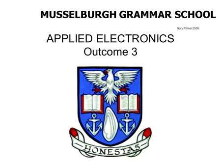 Gary Plimer 2008 APPLIED ELECTRONICS Outcome 3 MUSSELBURGH GRAMMAR SCHOOL.