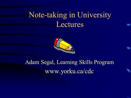 Note-taking in University Lectures Adam Segal, Learning Skills Program www.yorku.ca/cdc.