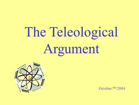 The Teleological Argument October 7 th 2004. The Teleological Argument Learning Objective: To analyse the argument from Design, considering its strengths.
