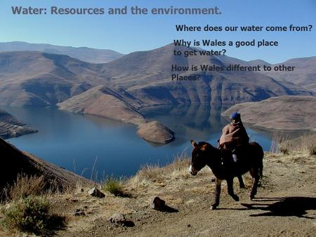 Water: Resources and the environment. Where does our water come from? Why is Wales a good place to get water? How is Wales different to other Places?
