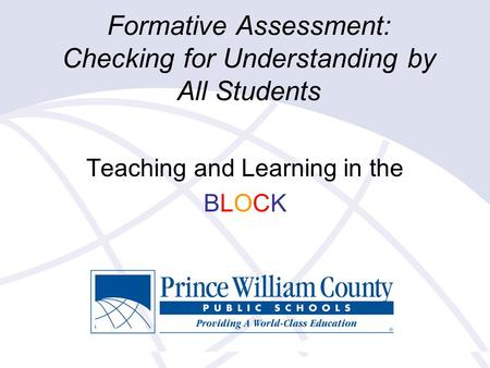 Formative Assessment: Checking for Understanding by All Students Teaching and Learning in the BLOCK.
