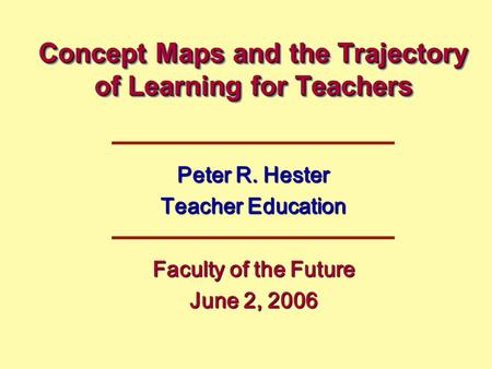 Concept Maps and the Trajectory of Learning for Teachers Peter R. Hester Teacher Education Faculty of the Future June 2, 2006.