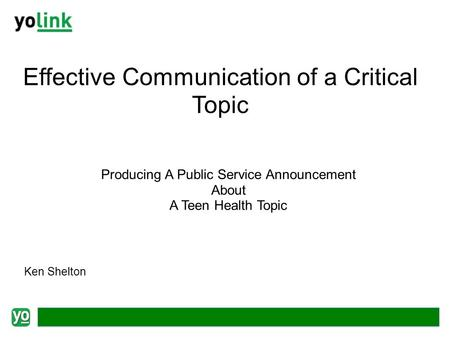 Effective Communication of a Critical Topic Producing A Public Service Announcement About A Teen Health Topic Ken Shelton.