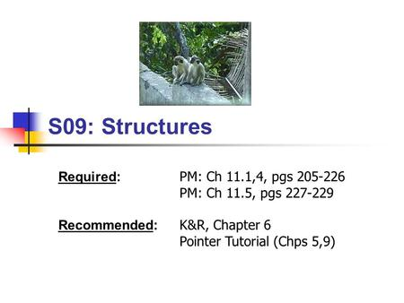 S09: Structures Required: PM: Ch 11.1,4, pgs 205-226 PM: Ch 11.5, pgs 227-229 Recommended: K&R, Chapter 6 Pointer Tutorial (Chps 5,9)
