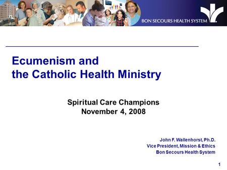 1 Ecumenism and the Catholic Health Ministry Spiritual Care Champions November 4, 2008 John F. Wallenhorst, Ph.D. Vice President, Mission & Ethics Bon.