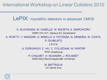 LePIX: monolithic detectors in advanced CMOS International Workshop on Linear Colliders 2010 K. KLOUKINAS, M. CASELLE, W. SNOEYS, A. MARCHIORO CERN CH-1211,