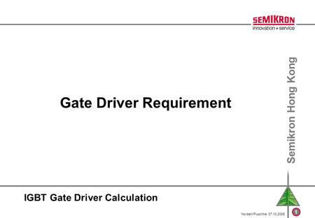 1 Semikron Hong Kong Norbert Pluschke 07.10.2005 IGBT Gate Driver Calculation Gate Driver Requirement.