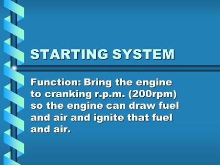 STARTING SYSTEM Function: Bring the engine to cranking r.p.m. (200rpm) so the engine can draw fuel and air and ignite that fuel and air.