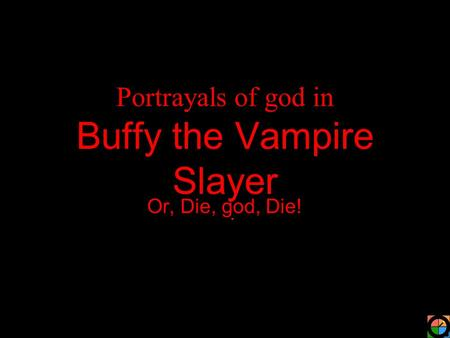 Portrayals of god in Buffy the Vampire Slayer Or, Die, god, Die!
