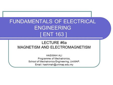 FUNDAMENTALS OF ELECTRICAL ENGINEERING [ ENT 163 ] LECTURE #6a MAGNETISM AND <strong>ELECTROMAGNETISM</strong> HASIMAH ALI Programme of Mechatronics, School of Mechatronics.
