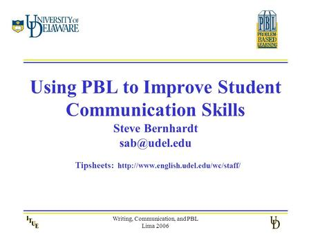 Writing, Communication, and PBL Lima 2006 Using PBL to Improve Student Communication Skills Steve Bernhardt Tipsheets: