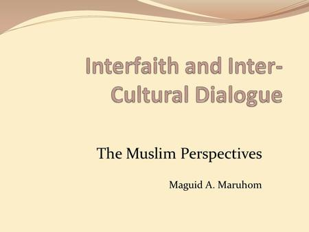 The Muslim Perspectives Maguid A. Maruhom. In Response to.... Building the Culture of Peace - Shaping the Vision - Living the Dream 1. Why is this essential?