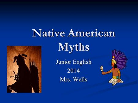 Native American Myths Junior English 2014 Mrs. Wells.