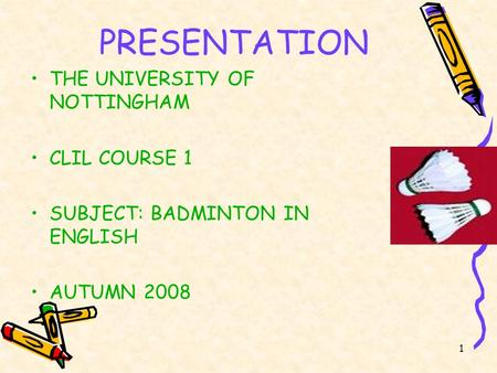 1 PRESENTATION THE UNIVERSITY <strong>OF</strong> NOTTINGHAM CLIL COURSE 1 SUBJECT: <strong>BADMINTON</strong> IN ENGLISH AUTUMN 2008.