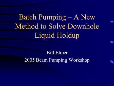 Batch Pumping – A New Method to Solve Downhole Liquid Holdup Bill Elmer 2005 Beam Pumping Workshop.