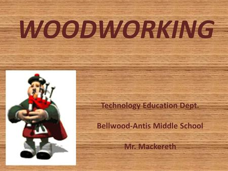 WOODWORKING Technology Education Dept. Bellwood-Antis Middle School Mr. Mackereth.