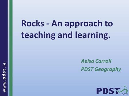 Www. pdst. ie Rocks - An approach to teaching and learning. Aelsa Carroll PDST Geography.