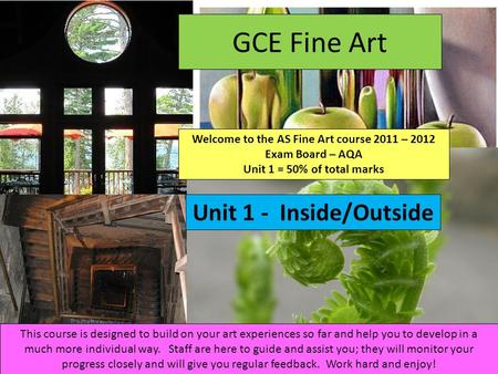 GCE Fine Art Welcome to the AS Fine Art course 2011 – 2012 Exam Board – AQA Unit 1 = 50% of total marks Unit 1 - Inside/Outside This course is designed.