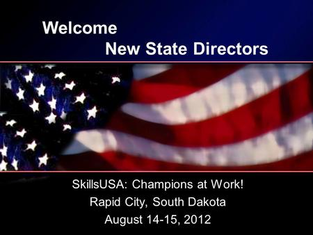Welcome New State Directors SkillsUSA: Champions at Work! Rapid City, South Dakota August 14-15, 2012.