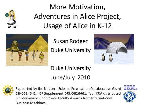 More Motivation, Adventures in Alice Project, Usage of Alice in K-12 Susan Rodger Duke University June/July 2010 Supported by the National Science Foundation.