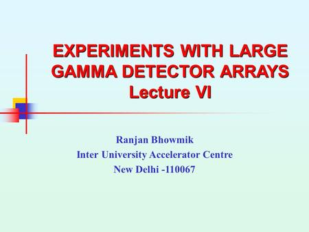 EXPERIMENTS WITH LARGE GAMMA DETECTOR ARRAYS Lecture VI Ranjan Bhowmik Inter University Accelerator Centre New Delhi -110067.