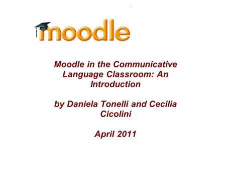 Moodle in the Communicative Language Classroom: An Introduction by Daniela Tonelli and Cecilia Cicolini April 2011.