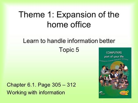 Theme 1: Expansion of the home office Learn to handle information better Topic 5 Chapter 6.1. Page 305 – 312 Working with information.