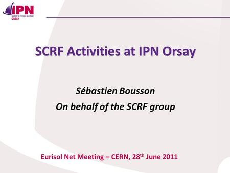 SCRF Activities at IPN Orsay Sébastien Bousson On behalf of the SCRF group Eurisol Net Meeting – CERN, 28 th June 2011.